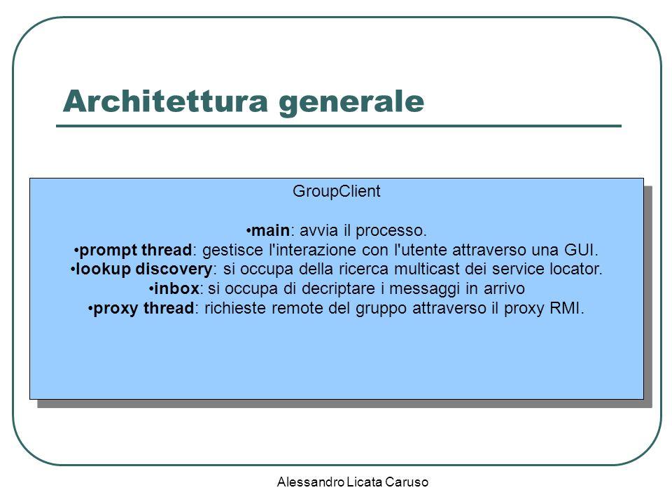 Alessandro Licata Caruso Architettura generale Registrar registra un servizio Group (un proxy RMI) comunicazione remota tramite proxy RMI cerca un Group / ottiene un proxy RMI GroupClient GroupServiceProvider main: avvia e termina il processo.