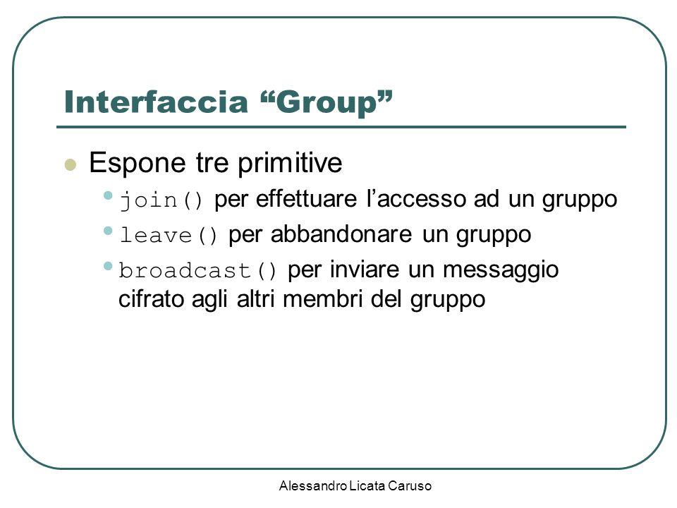 Alessandro Licata Caruso Interfaccia Group Espone tre primitive join() per effettuare laccesso ad un gruppo leave() per abbandonare un gruppo broadcast() per inviare un messaggio cifrato agli altri membri del gruppo