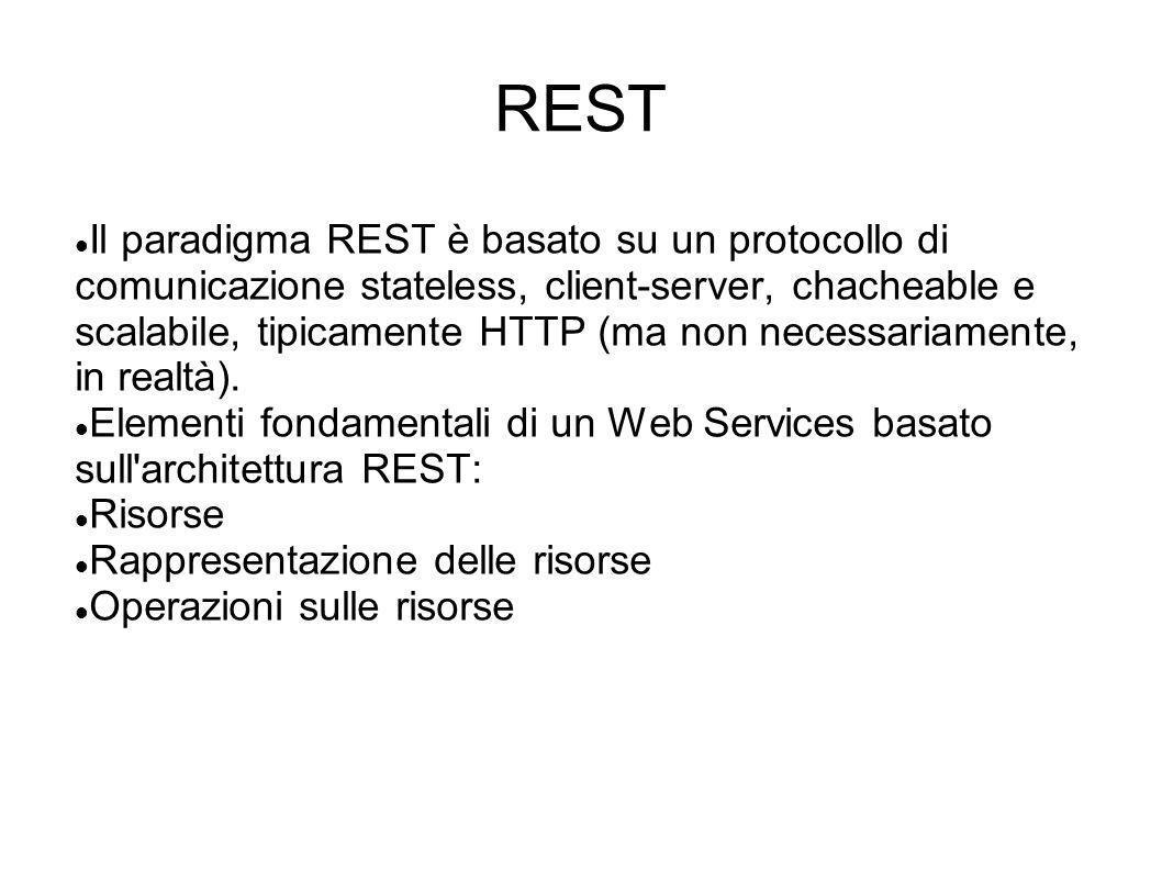 REST Il paradigma REST è basato su un protocollo di comunicazione stateless, client-server, chacheable e scalabile, tipicamente HTTP (ma non necessari