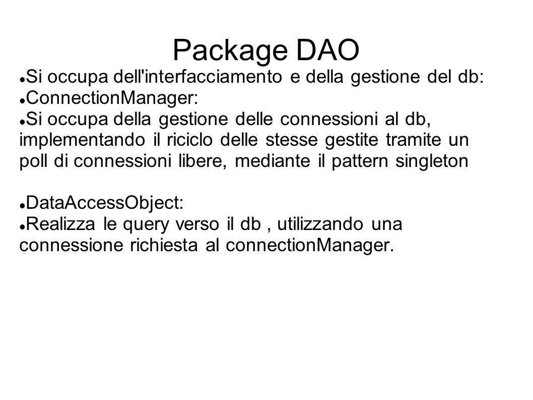 Package DAO Si occupa dell'interfacciamento e della gestione del db: ConnectionManager: Si occupa della gestione delle connessioni al db, implementand