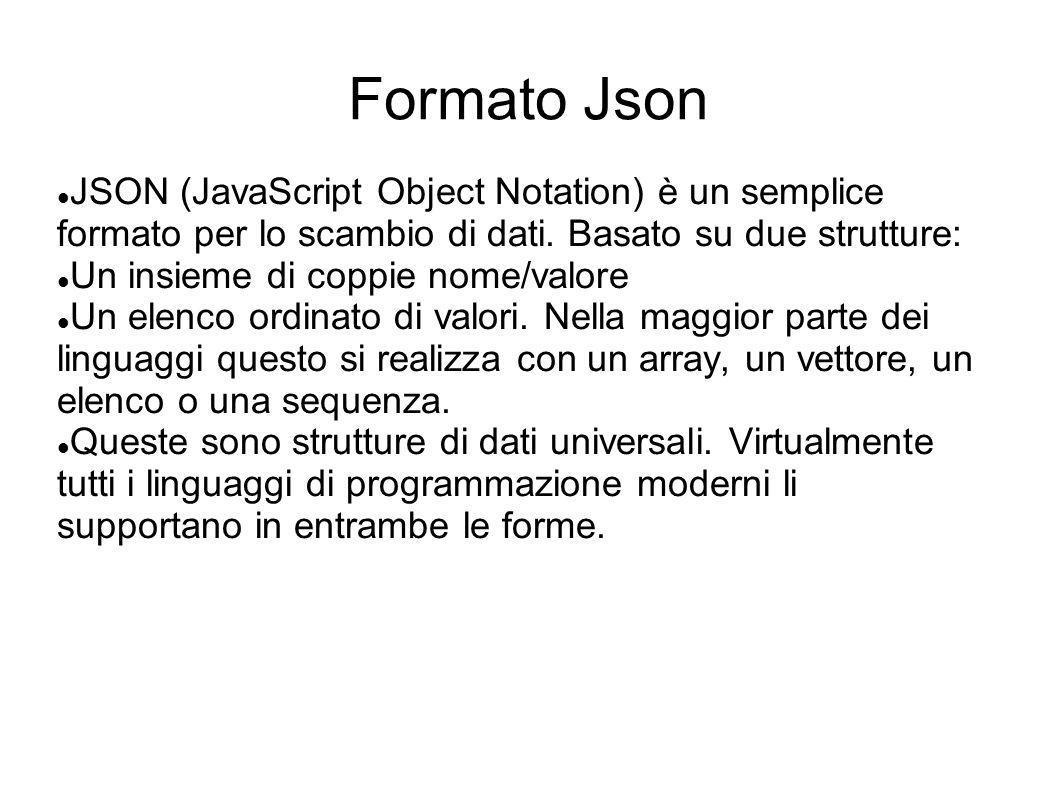 Formato Json JSON (JavaScript Object Notation) è un semplice formato per lo scambio di dati. Basato su due strutture: Un insieme di coppie nome/valore