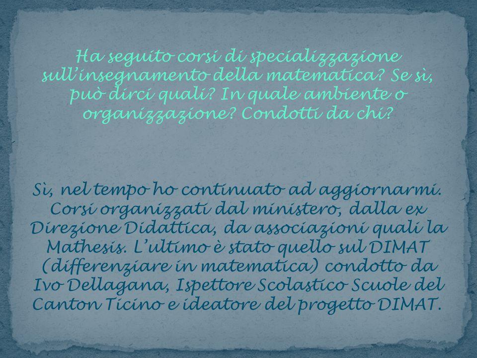 Ha seguito corsi di specializzazione sullinsegnamento della matematica? Se sì, può dirci quali? In quale ambiente o organizzazione? Condotti da chi? S