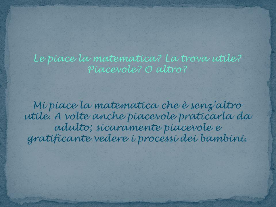 Le piace la matematica? La trova utile? Piacevole? O altro? Mi piace la matematica che è senzaltro utile. A volte anche piacevole praticarla da adulto