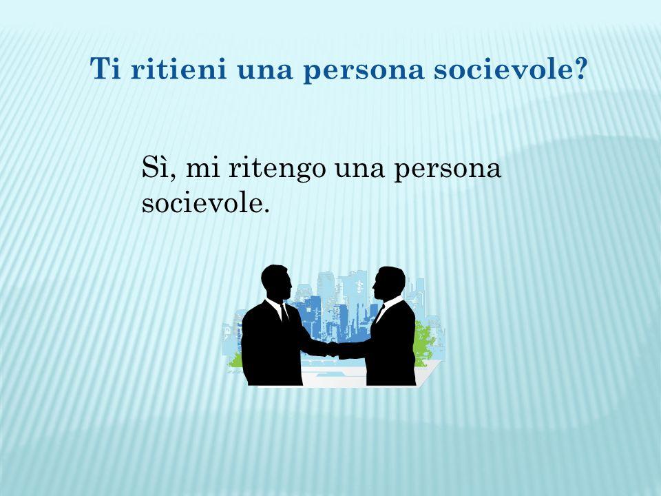 Ti ritieni una persona socievole Sì, mi ritengo una persona socievole.