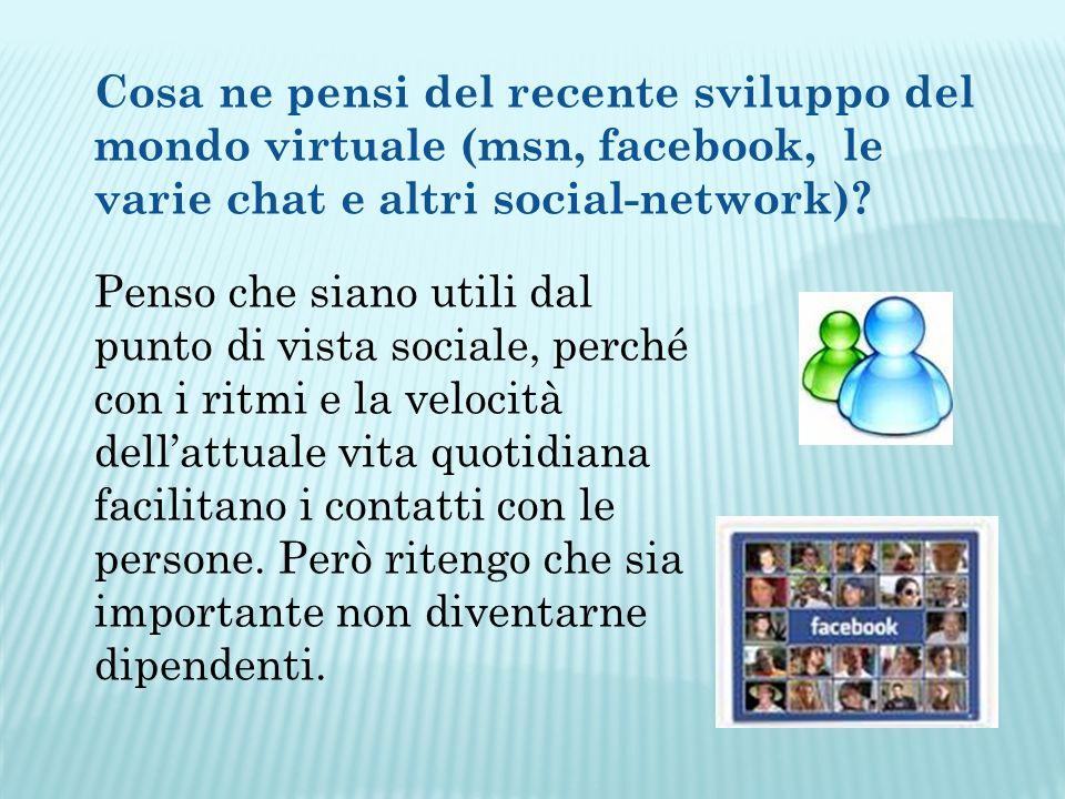 Cosa ne pensi del recente sviluppo del mondo virtuale (msn, facebook, le varie chat e altri social-network).