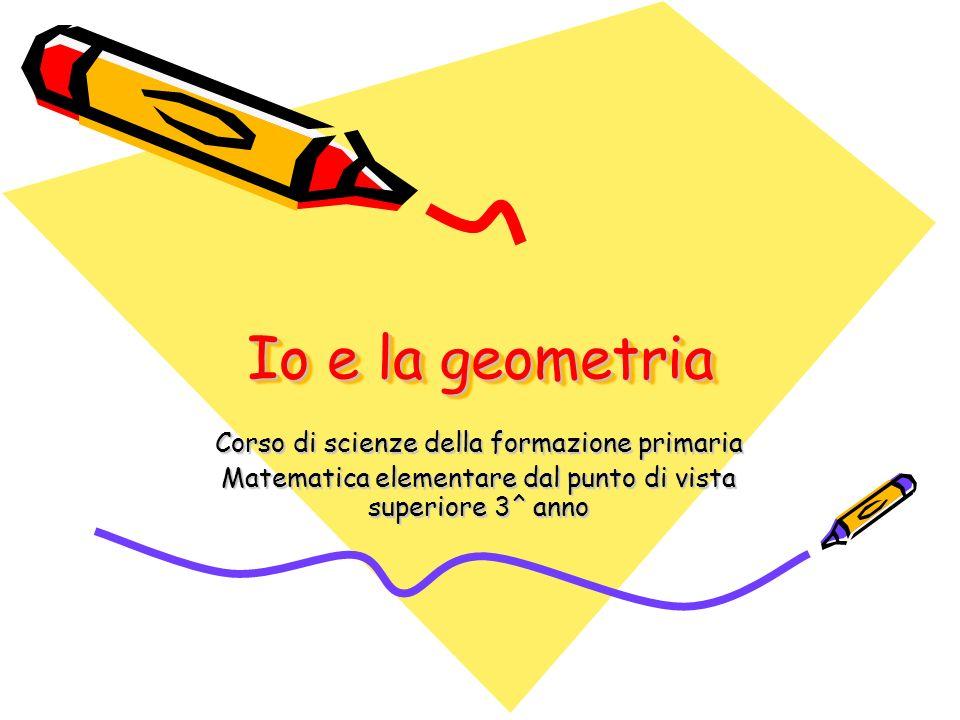Io e la geometria Corso di scienze della formazione primaria Matematica elementare dal punto di vista superiore 3^ anno