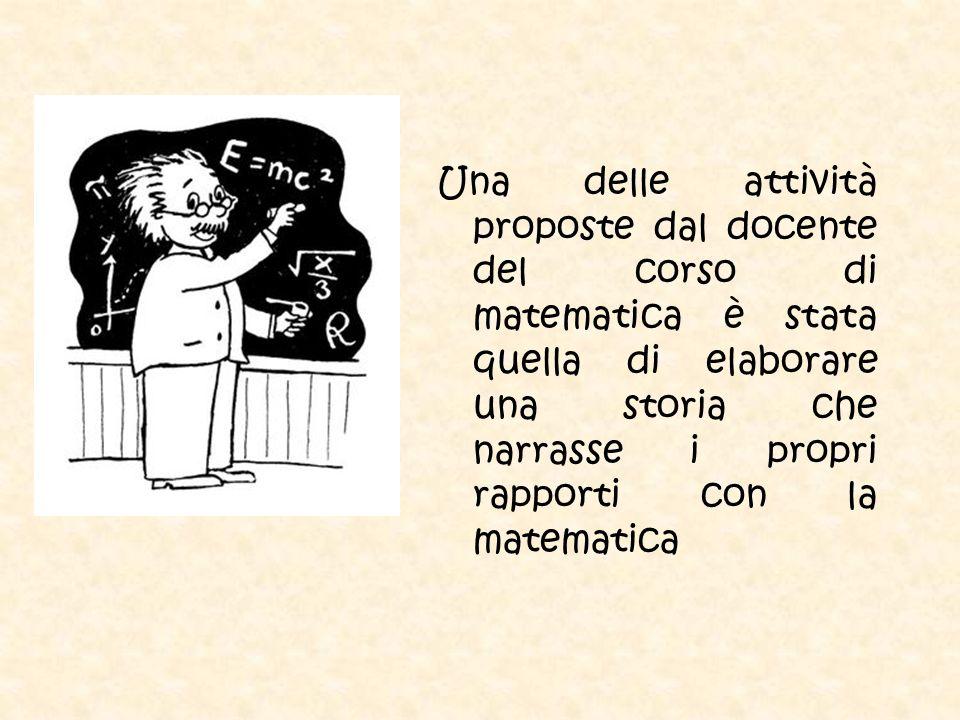 Una delle attività proposte dal docente del corso di matematica è stata quella di elaborare una storia che narrasse i propri rapporti con la matematic