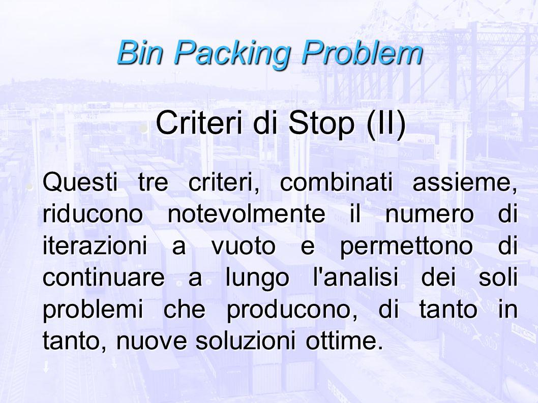 Bin Packing Problem Criteri di Stop (II) Criteri di Stop (II) Questi tre criteri, combinati assieme, riducono notevolmente il numero di iterazioni a v