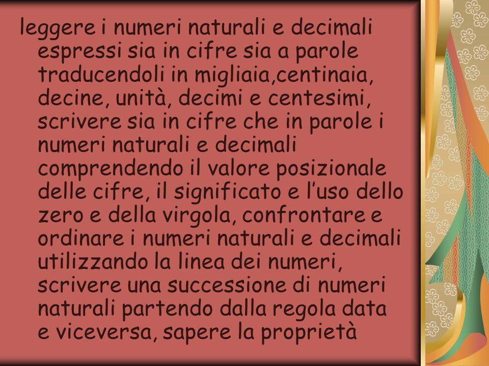 leggere i numeri naturali e decimali espressi sia in cifre sia a parole traducendoli in migliaia,centinaia, decine, unità, decimi e centesimi, scriver