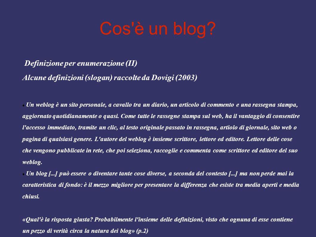 Cos'è un blog? Definizione per enumerazione (II) Alcune definizioni (slogan) raccolte da Dovigi (2003) Un weblog è un sito personale, a cavallo tra un