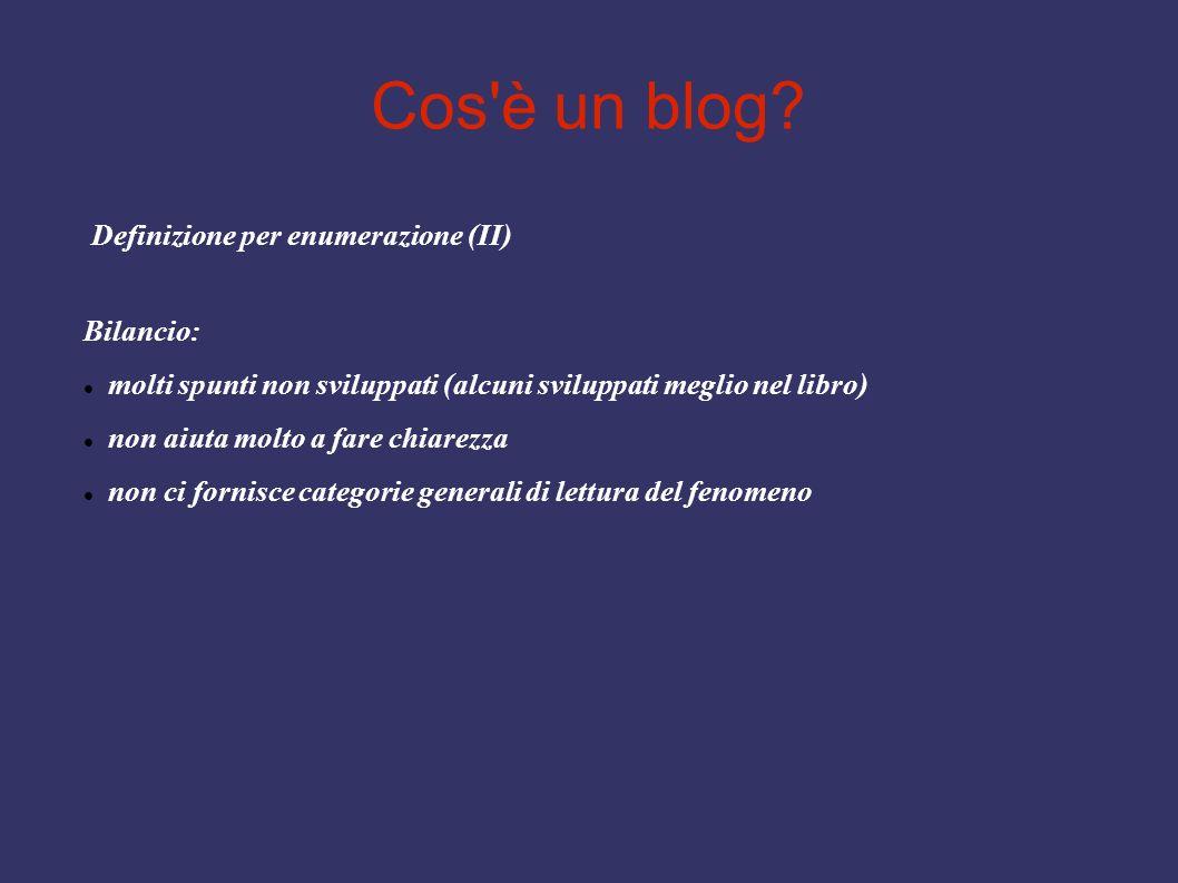 Cos'è un blog? Definizione per enumerazione (II) Bilancio: molti spunti non sviluppati (alcuni sviluppati meglio nel libro) non aiuta molto a fare chi