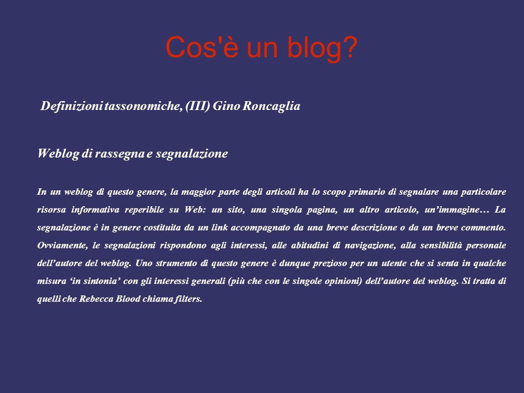 Cos'è un blog? Definizioni tassonomiche, (III) Gino Roncaglia Weblog di rassegna e segnalazione In un weblog di questo genere, la maggior parte degli