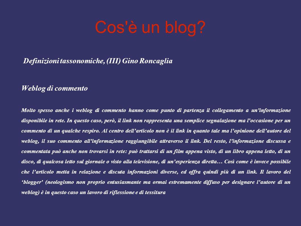 Cos'è un blog? Definizioni tassonomiche, (III) Gino Roncaglia Weblog di commento Molto spesso anche i weblog di commento hanno come punto di partenza