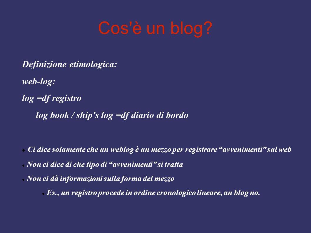 Cos'è un blog? Definizione etimologica: web-log: log =df registro log book / ship's log =df diario di bordo Ci dice solamente che un weblog è un mezzo