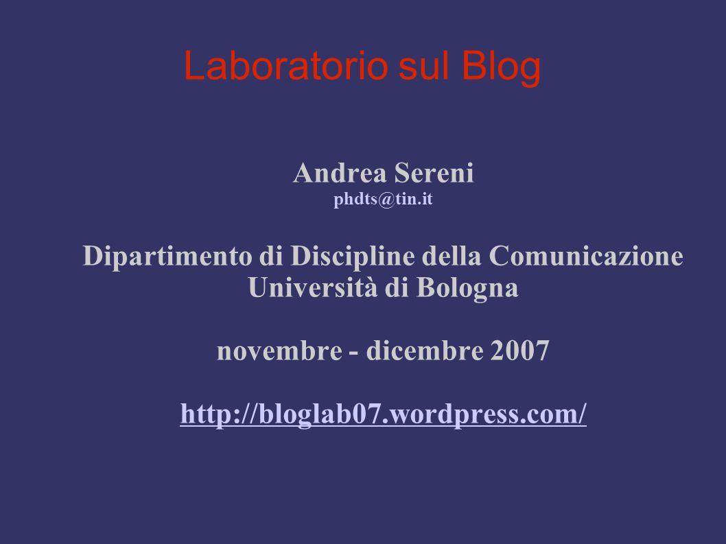 Laboratorio sul Blog Andrea Sereni phdts@tin.it Dipartimento di Discipline della Comunicazione Università di Bologna novembre - dicembre 2007 http://bloglab07.wordpress.com/