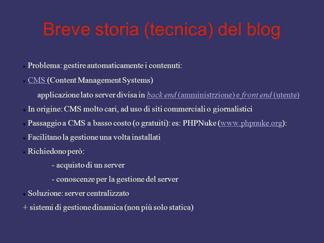 Breve storia (tecnica) del blog Problema: gestire automaticamente i contenuti: CMS (Content Management Systems) applicazione lato server divisa in back end (amministrzione) e front end (utente)CMS back end (amministrzione) e front end (utente) In origine: CMS molto cari, ad uso di siti commerciali o giornalistici Passaggio a CMS a basso costo (o gratuiti): es: PHPNuke (www.phpnuke.org):www.phpnuke.org Facilitano la gestione una volta installati Richiedono però: - acquisto di un server - conoscenze per la gestione del server Soluzione: server centralizzato + sistemi di gestione dinamica (non più solo statica)