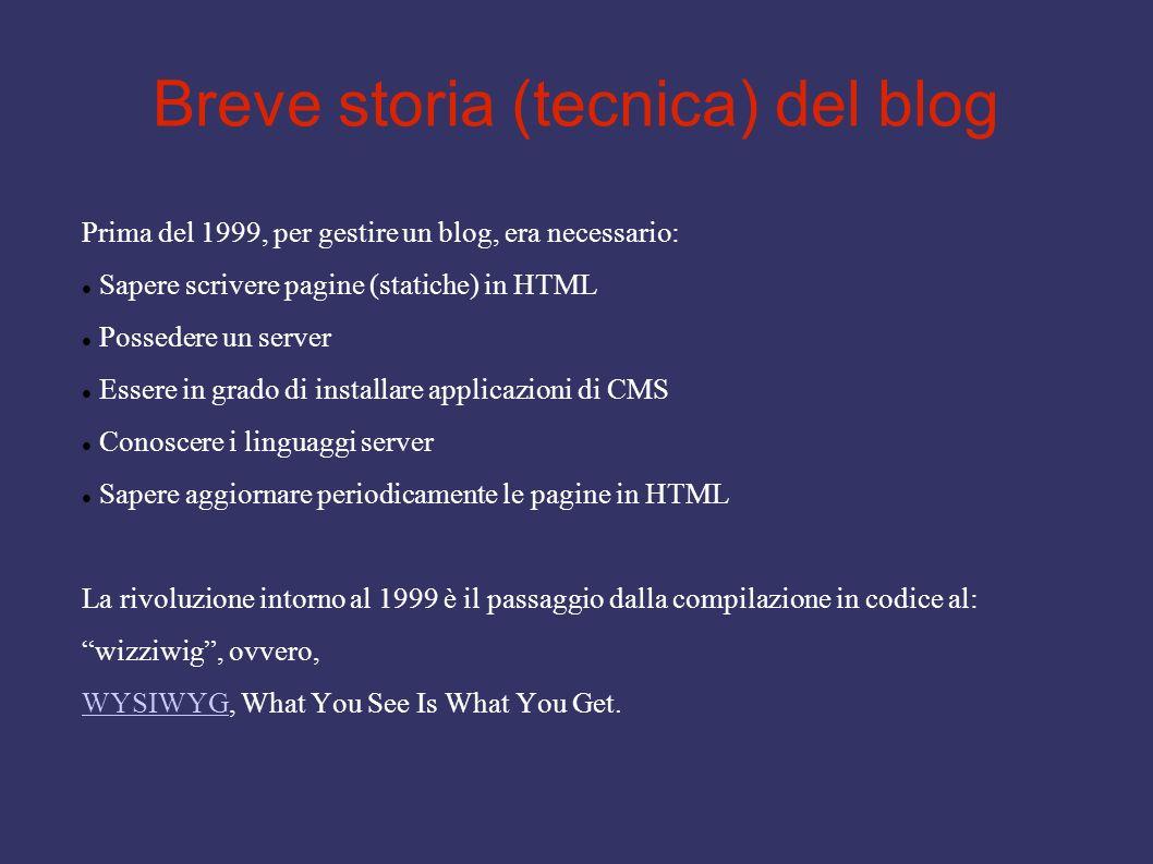 Breve storia (tecnica) del blog Prima del 1999, per gestire un blog, era necessario: Sapere scrivere pagine (statiche) in HTML Possedere un server Essere in grado di installare applicazioni di CMS Conoscere i linguaggi server Sapere aggiornare periodicamente le pagine in HTML La rivoluzione intorno al 1999 è il passaggio dalla compilazione in codice al: wizziwig, ovvero, WYSIWYGWYSIWYG, What You See Is What You Get.