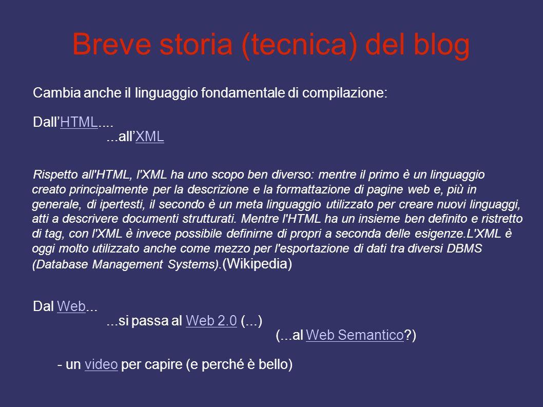 Breve storia (tecnica) del blog Cambia anche il linguaggio fondamentale di compilazione: DallHTML....HTML...allXMLXML Rispetto all'HTML, l'XML ha uno
