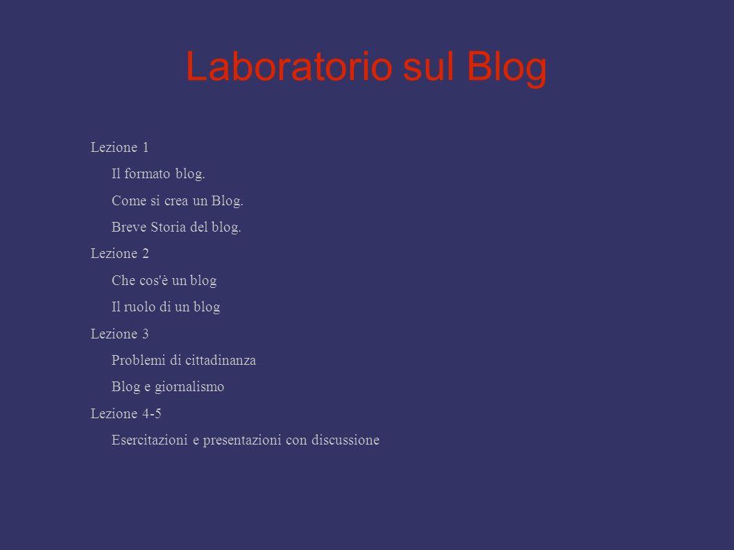 Laboratorio sul Blog Lezione 1 Il formato blog. Come si crea un Blog. Breve Storia del blog. Lezione 2 Che cos'è un blog Il ruolo di un blog Lezione 3