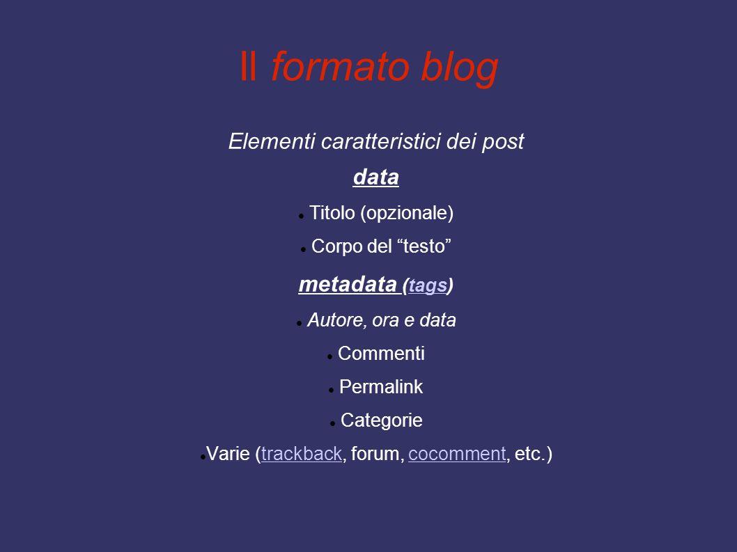 Il formato blog Elementi caratteristici dei post data Titolo (opzionale) Corpo del testo metadata (tags)tags Autore, ora e data Commenti Permalink Categorie Varie (trackback, forum, cocomment, etc.)trackbackcocomment