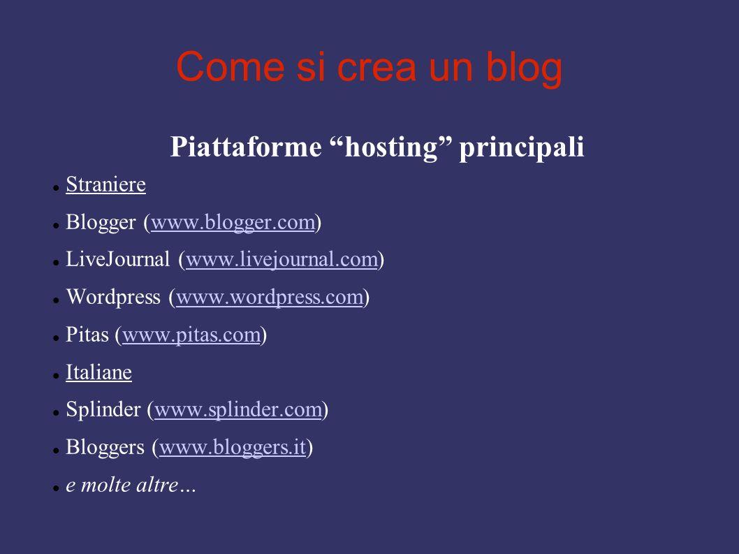 Come si crea un blog Piattaforme hosting principali Straniere Blogger (www.blogger.com)www.blogger.com LiveJournal (www.livejournal.com)www.livejournal.com Wordpress (www.wordpress.com)www.wordpress.com Pitas (www.pitas.com)www.pitas.com Italiane Splinder (www.splinder.com)www.splinder.com Bloggers (www.bloggers.it)www.bloggers.it e molte altre…