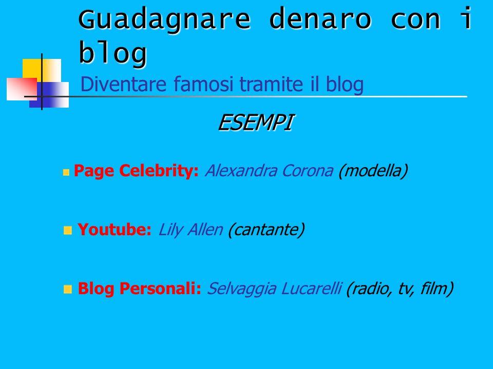 Guadagnare denaro con i blog ESEMPI Diventare famosi tramite il blog Page Celebrity: Alexandra Corona (modella) Youtube: Lily Allen (cantante) Blog Pe