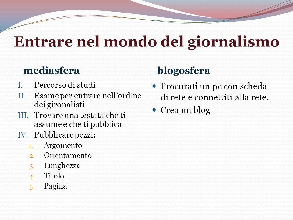 Entrare nel mondo del giornalismo _mediasfera _blogosfera I. Percorso di studi II. Esame per entrare nellordine dei gironalisti III. Trovare una testa