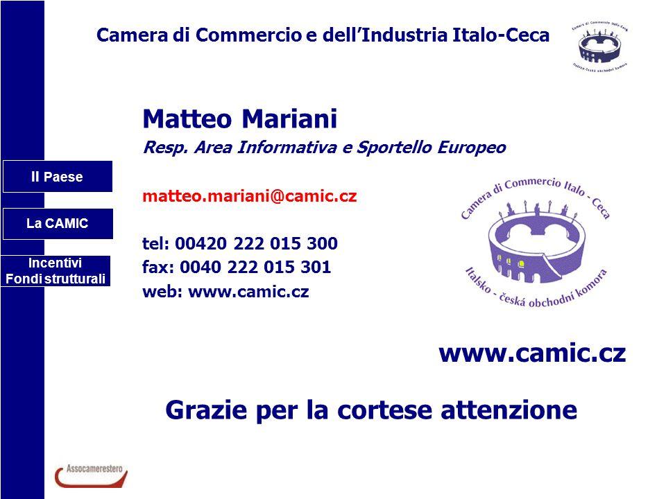 Il Paese La CAMIC Incentivi Fondi strutturali Grazie per la cortese attenzione Camera di Commercio e dellIndustria Italo-Ceca Matteo Mariani Resp. Are