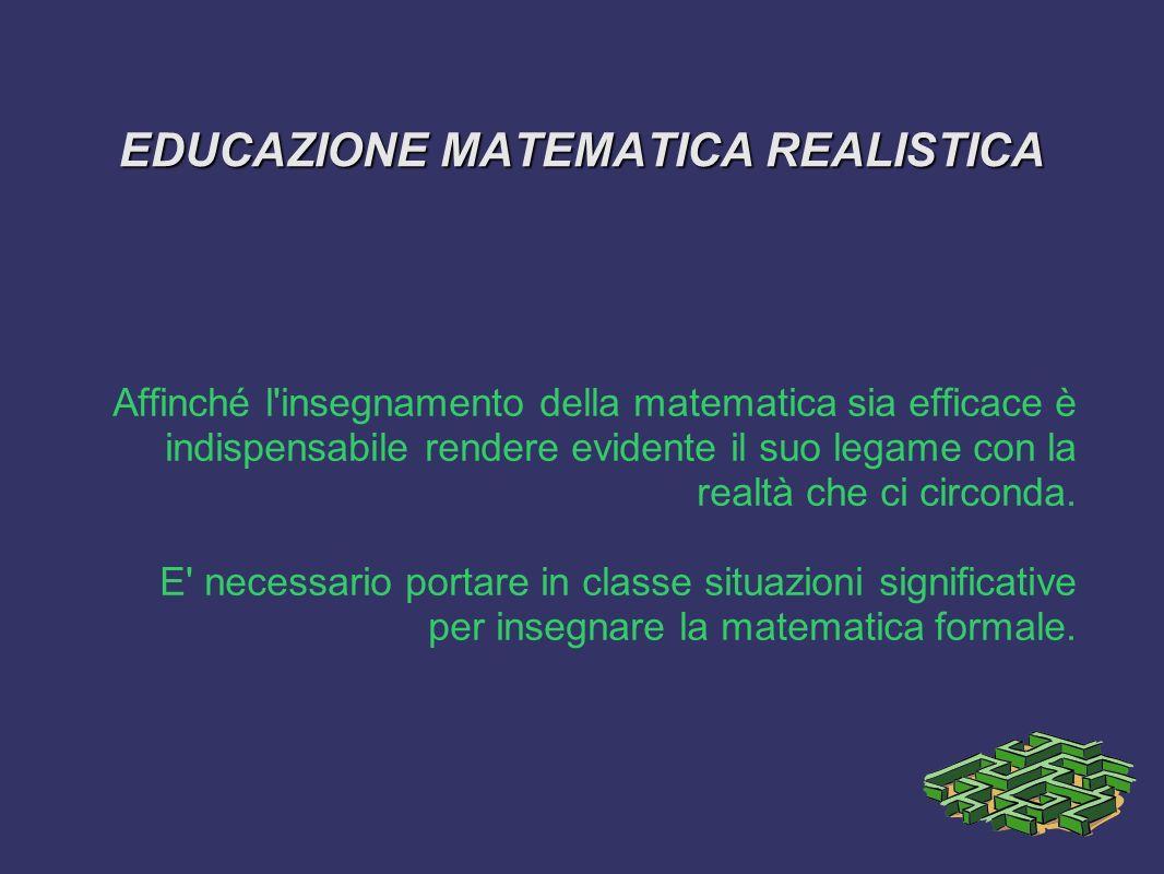 EDUCAZIONE MATEMATICA REALISTICA Affinché l insegnamento della matematica sia efficace è indispensabile rendere evidente il suo legame con la realtà che ci circonda.