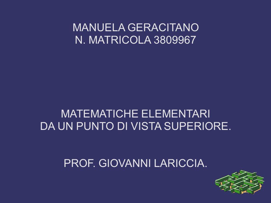 MANUELA GERACITANO N. MATRICOLA 3809967 MATEMATICHE ELEMENTARI DA UN PUNTO DI VISTA SUPERIORE. PROF. GIOVANNI LARICCIA.