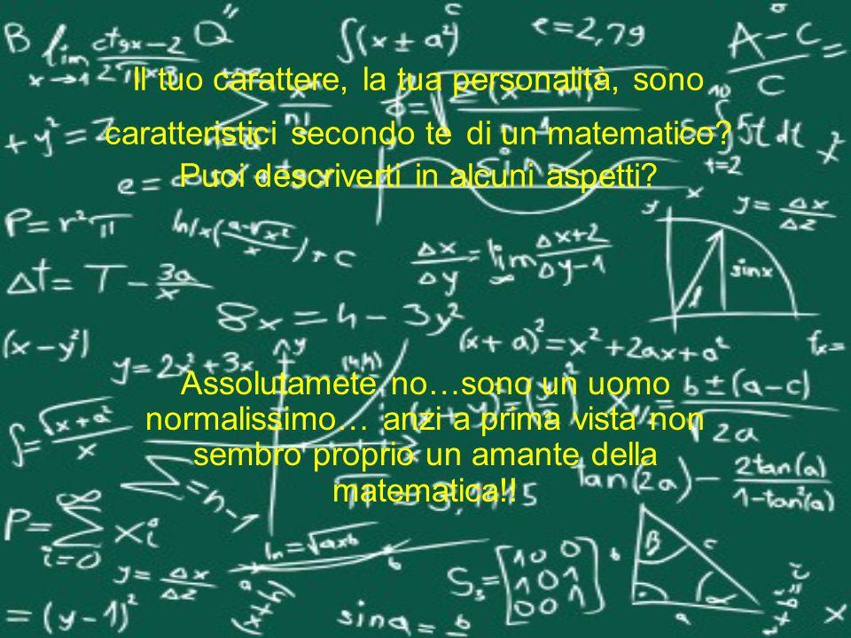 Il tuo carattere, la tua personalità, sono caratteristici secondo te di un matematico? Puoi descriverti in alcuni aspetti? Assolutamete no…sono un uom
