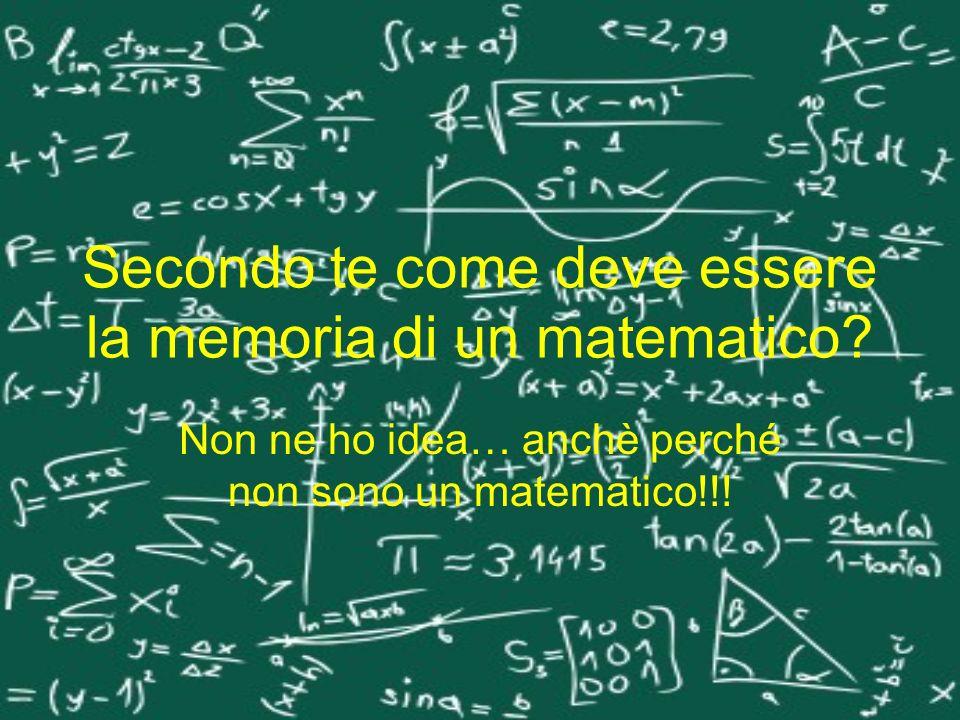 Secondo te come deve essere la memoria di un matematico? Non ne ho idea… anchè perché non sono un matematico!!!