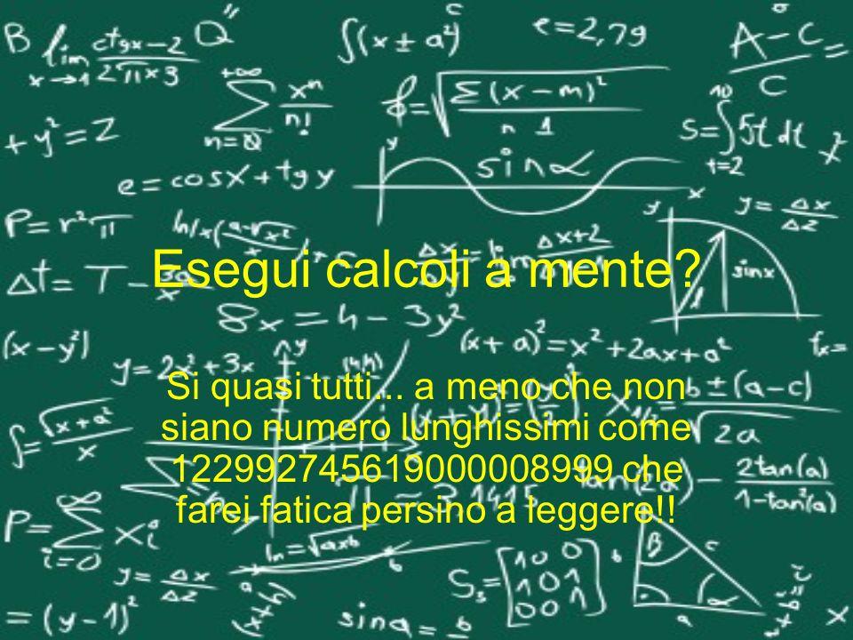 Esegui calcoli a mente? Si quasi tutti... a meno che non siano numero lunghissimi come 122992745619000008999 che farei fatica persino a leggere!!