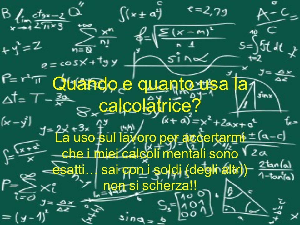 Quando e quanto usa la calcolatrice? La uso sul lavoro per accertarmi che i miei calcoli mentali sono esatti… sai con i soldi (degli altri) non si sch
