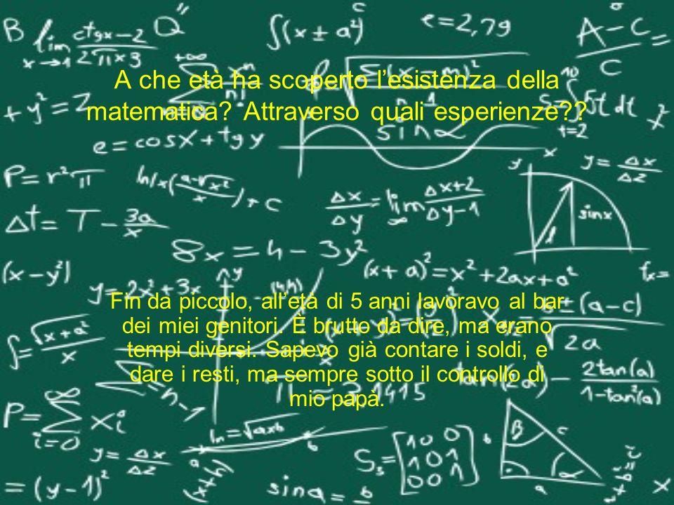 A che età ha scoperto lesistenza della matematica? Attraverso quali esperienze?? Fin da piccolo, alletà di 5 anni lavoravo al bar dei miei genitori. È