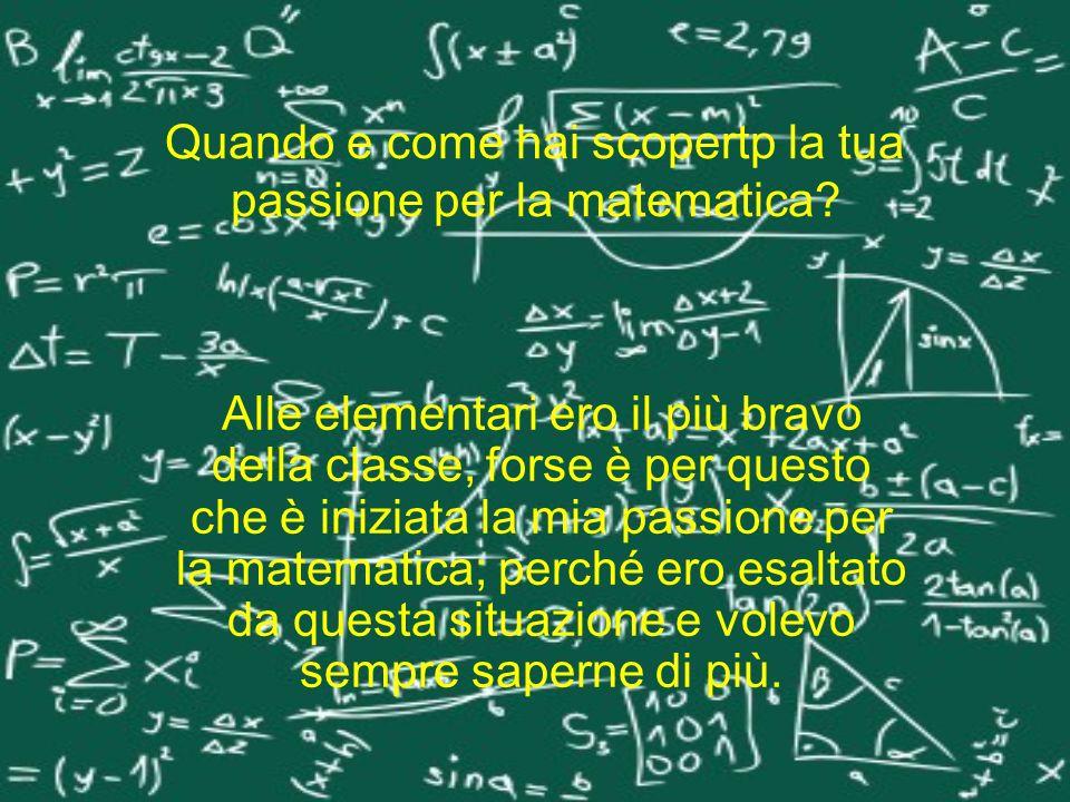 Quando e come hai scopertp la tua passione per la matematica? Alle elementari ero il più bravo della classe, forse è per questo che è iniziata la mia