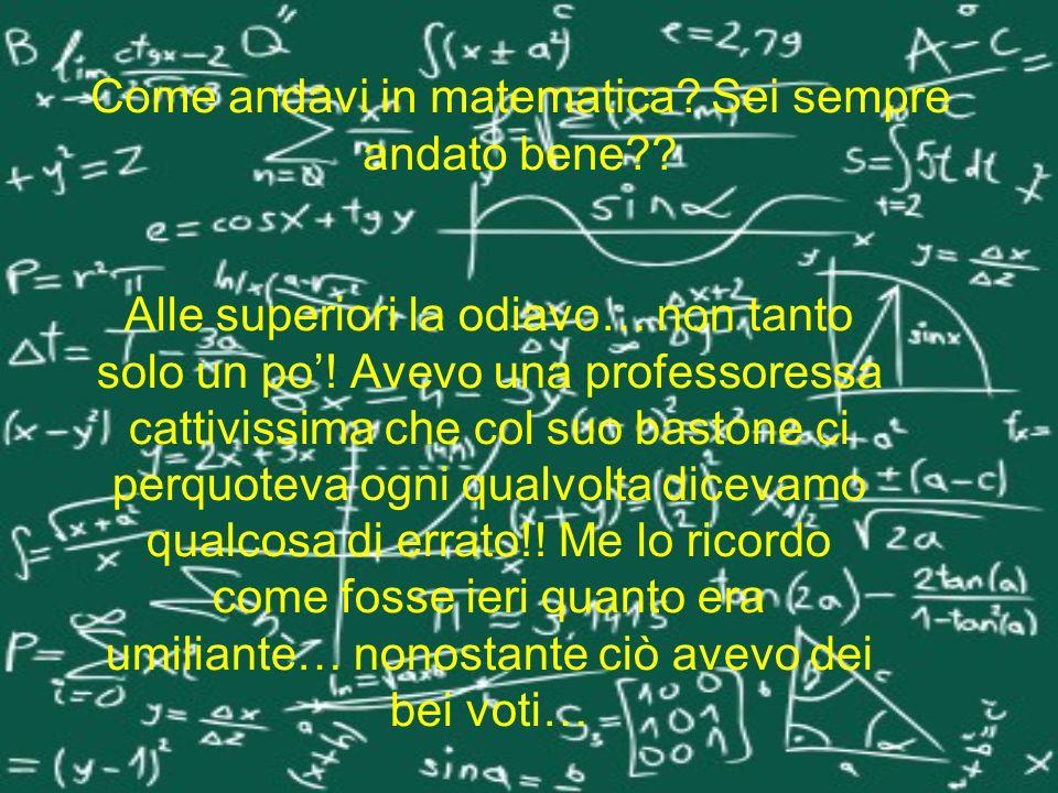 Come andavi in matematica? Sei sempre andato bene?? Alle superiori la odiavo… non tanto solo un po! Avevo una professoressa cattivissima che col suo b