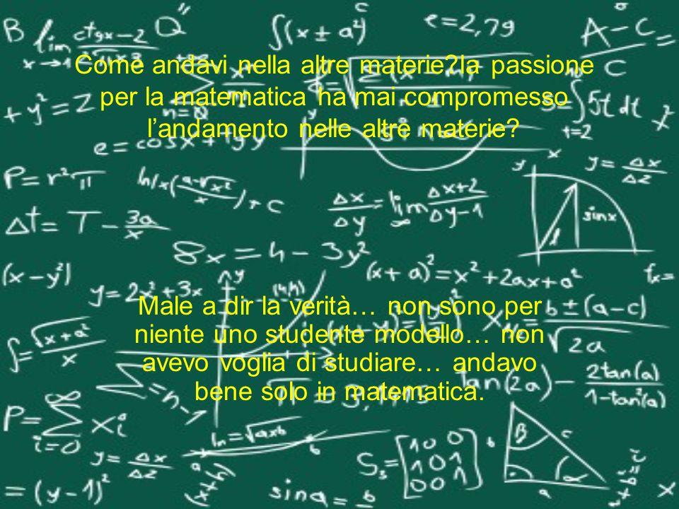 Come andavi nella altre materie?la passione per la matematica ha mai compromesso landamento nelle altre materie? Male a dir la verità… non sono per ni