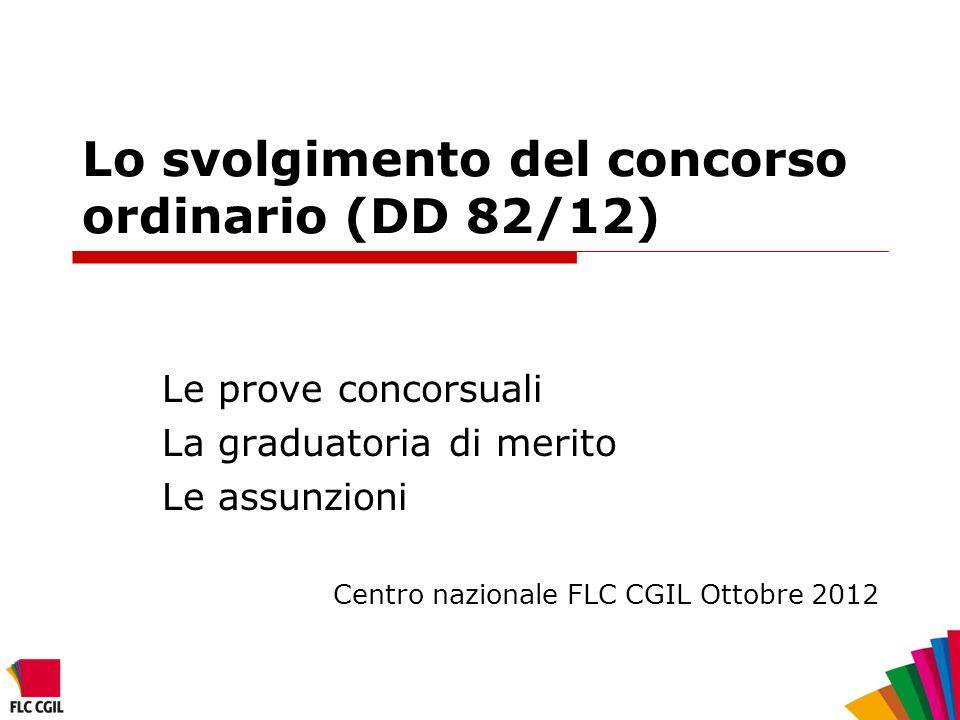 Lo svolgimento del concorso ordinario (DD 82/12) Le prove concorsuali La graduatoria di merito Le assunzioni Centro nazionale FLC CGIL Ottobre 2012