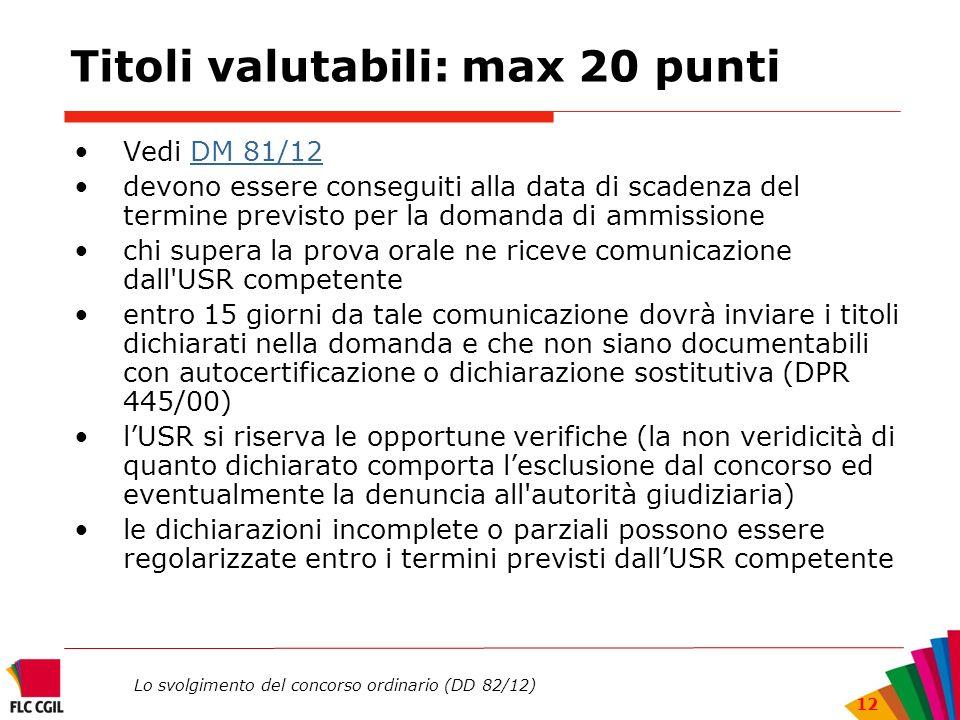 Lo svolgimento del concorso ordinario (DD 82/12) 12 Titoli valutabili: max 20 punti Vedi DM 81/12DM 81/12 devono essere conseguiti alla data di scaden