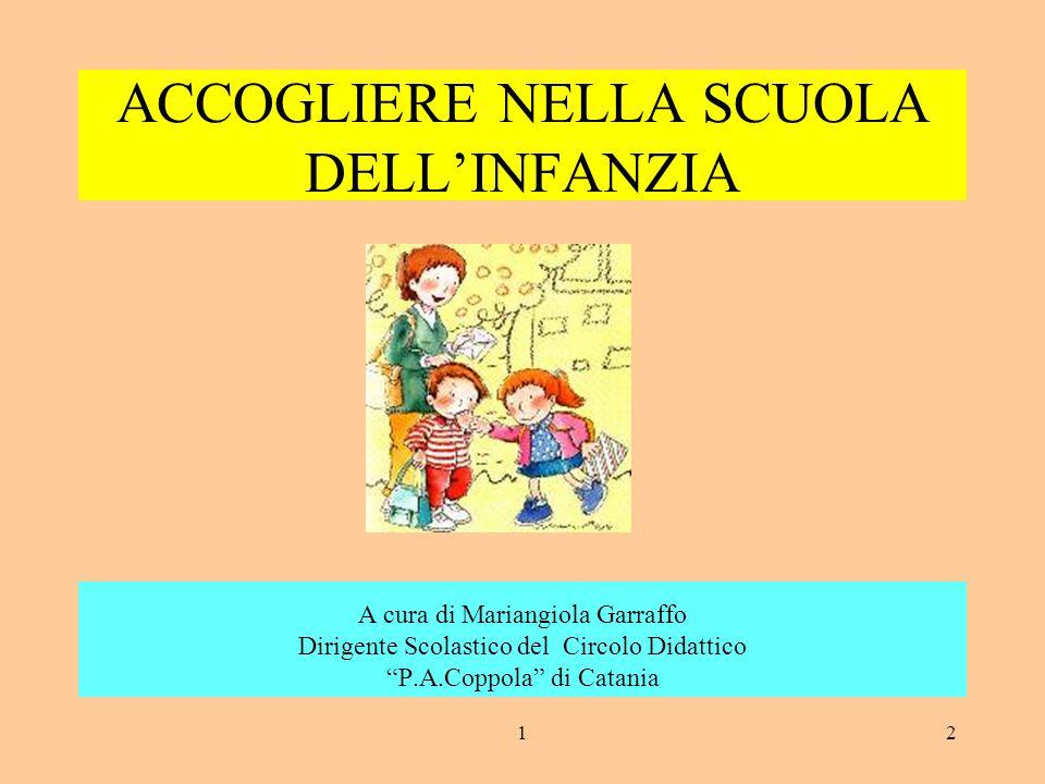 12 ACCOGLIERE NELLA SCUOLA DELLINFANZIA A cura di Mariangiola Garraffo Dirigente Scolastico del Circolo Didattico P.A.Coppola di Catania