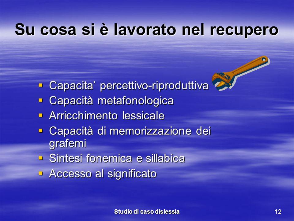 Studio di caso dislessia12 Su cosa si è lavorato nel recupero Capacita percettivo-riproduttiva Capacita percettivo-riproduttiva Capacità metafonologic