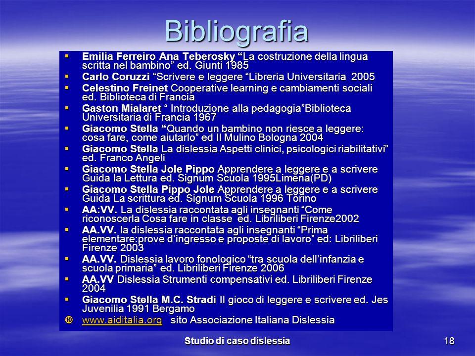 Studio di caso dislessia18 Bibliografia Emilia Ferreiro Ana Teberosky La costruzione della lingua scritta nel bambino ed. Giunti 1985 Emilia Ferreiro