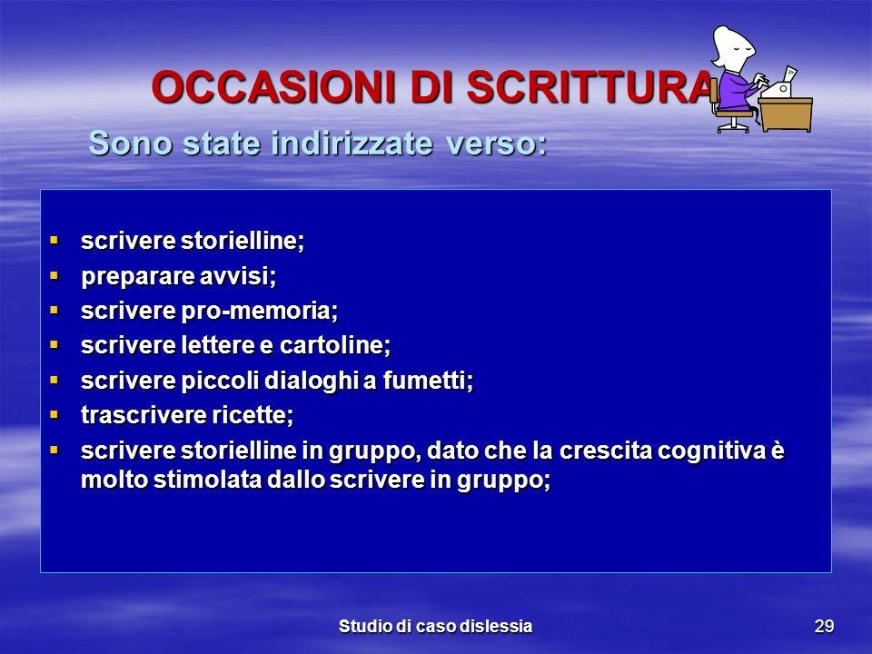 Studio di caso dislessia29 OCCASIONI DI SCRITTURA scrivere storielline; scrivere storielline; preparare avvisi; preparare avvisi; scrivere pro-memoria