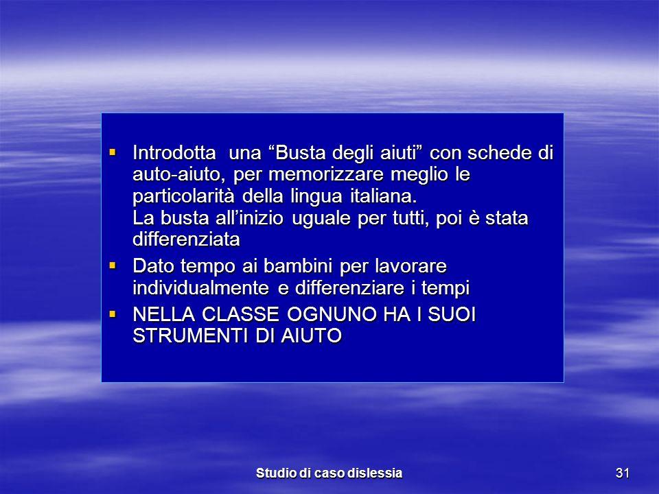 Studio di caso dislessia31 Introdotta una Busta degli aiuti con schede di auto-aiuto, per memorizzare meglio le particolarità della lingua italiana. L
