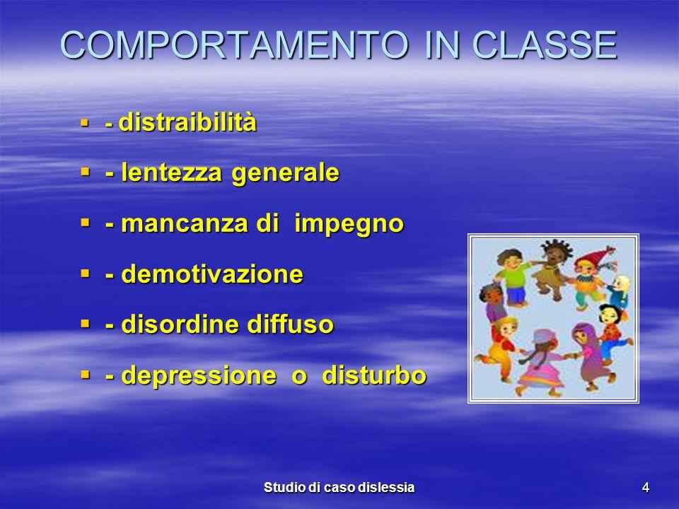 Studio di caso dislessia4 COMPORTAMENTO IN CLASSE - distraibilità - distraibilità - lentezza generale - lentezza generale - mancanza di impegno - manc