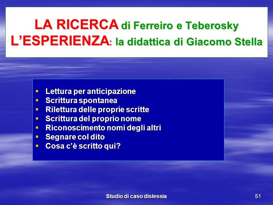 Studio di caso dislessia51 LA RICERCA di Ferreiro e Teberosky LESPERIENZA : la didattica di Giacomo Stella Lettura per anticipazione Lettura per antic