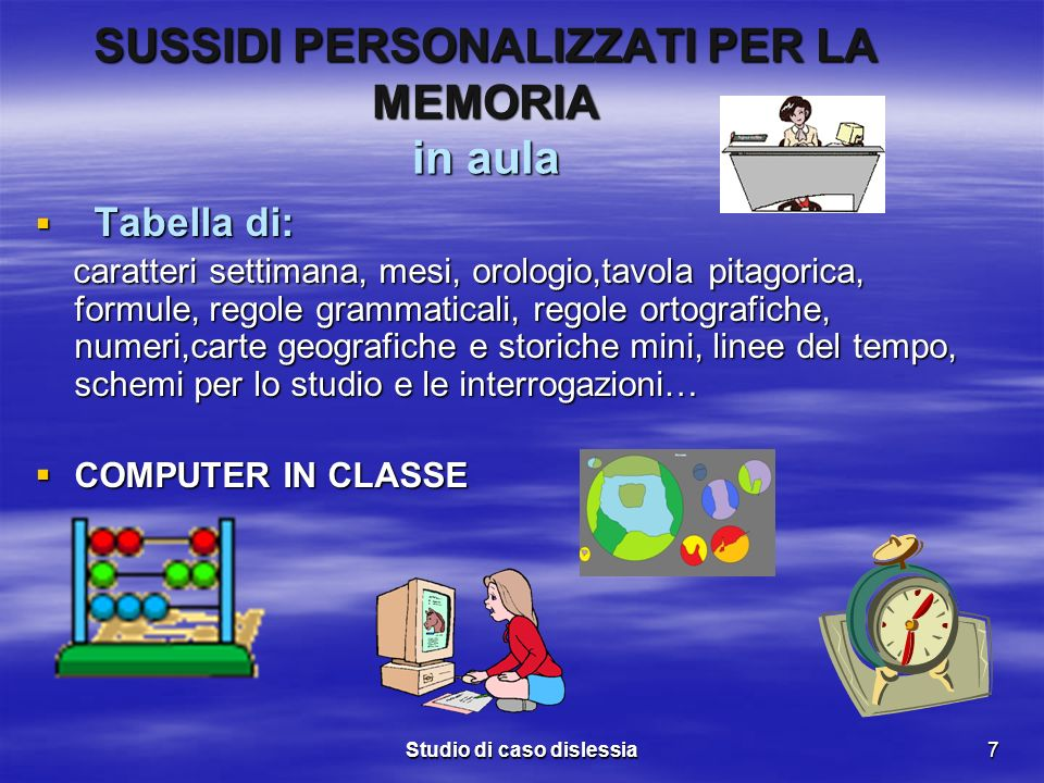 Studio di caso dislessia7 SUSSIDI PERSONALIZZATI PER LA MEMORIA in aula Tabella di: Tabella di: caratteri settimana, mesi, orologio,tavola pitagorica,