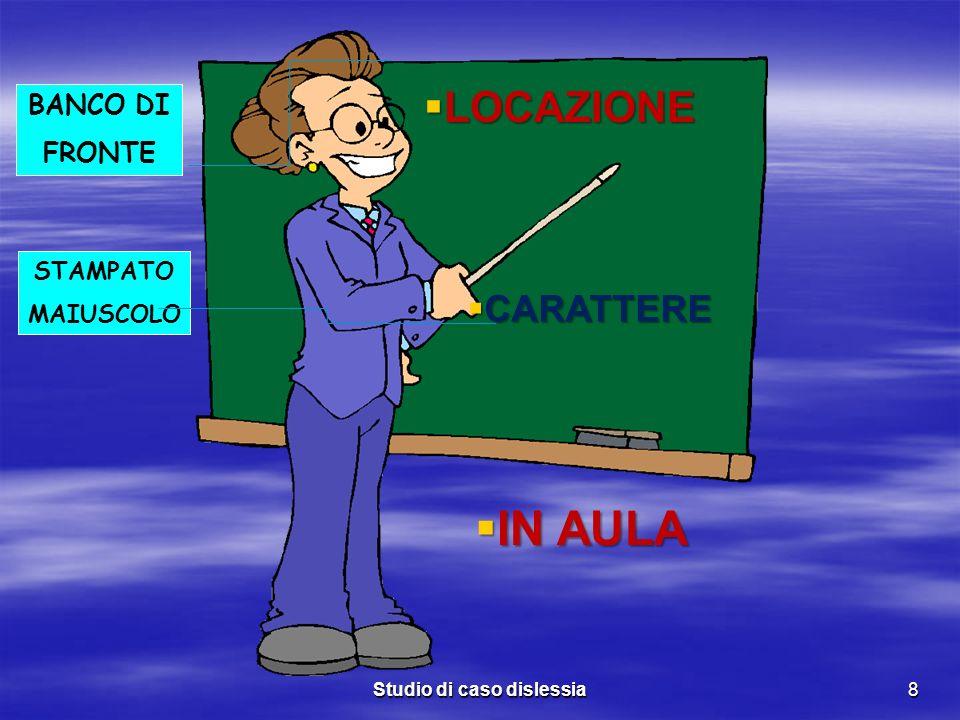 Studio di caso dislessia8 BANCO DI FRONTE STAMPATO MAIUSCOLO LOCAZIONE LOCAZIONE CARATTERE CARATTERE IN AULA IN AULA