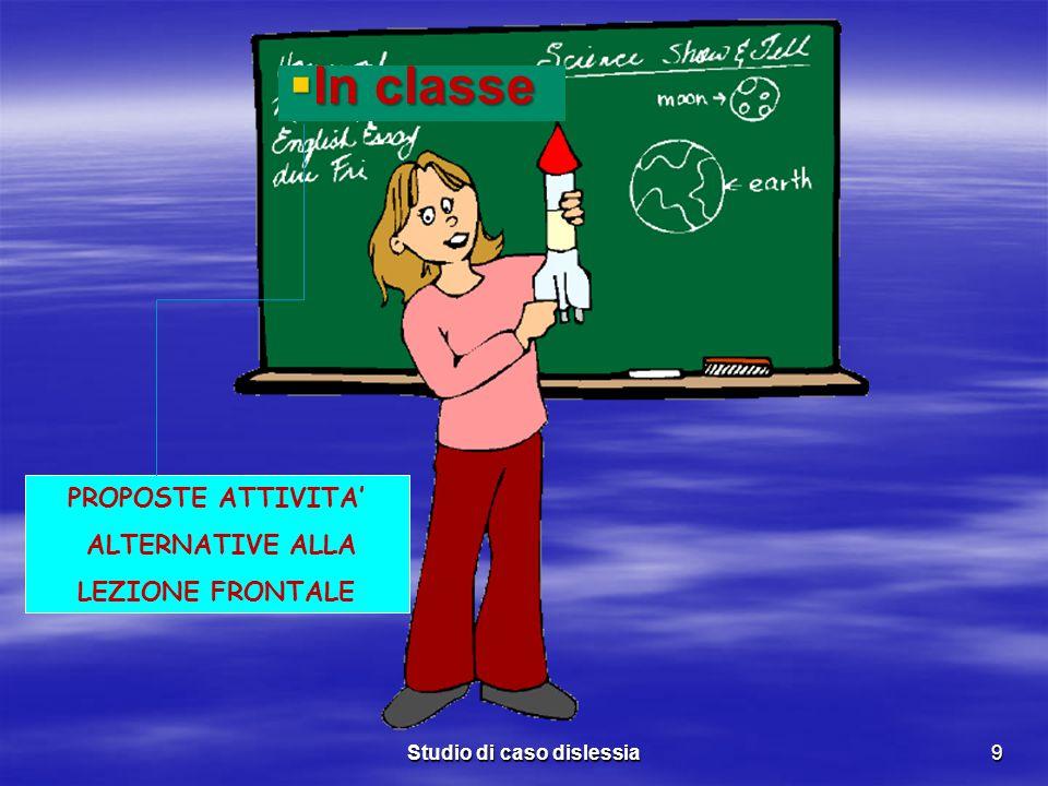 Studio di caso dislessia9 PROPOSTE ATTIVITA ALTERNATIVE ALLA LEZIONE FRONTALE In classe In classe